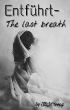 Entführt - The last breath by ElliIsCreepy