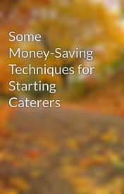 Some Money-Saving Techniques for Starting Caterers by bull63ethan