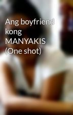 Ang boyfriend kong MANYAKIS (One shot) by parkyungra1234