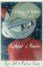 A Glass of Water || Cuphead x Reader (BABTQFTIM) by NeferpitouNayruAkko