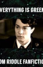 Everything Is Green•Tom Riddle by loveisacuriousthing
