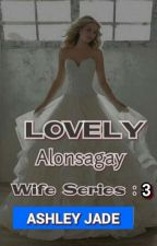 Lovely Alonsagay  (Wife Series : 3 ) Slow Update. by Author_AshleyJade