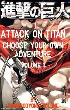 Attack On Titan - Choose Your OWN Adventure - Volume 1 by -SomebodyOnceToldMe-