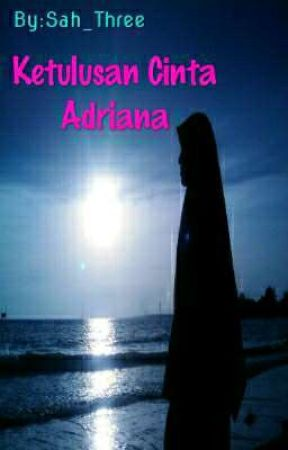 Ketulusan cinta Adriana [PENDING] by Sah_Three