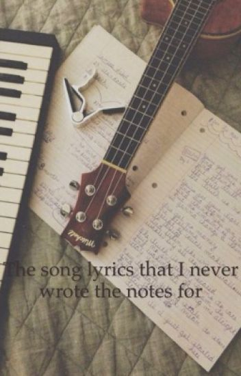 The song lyrics that I never wrote the notes for