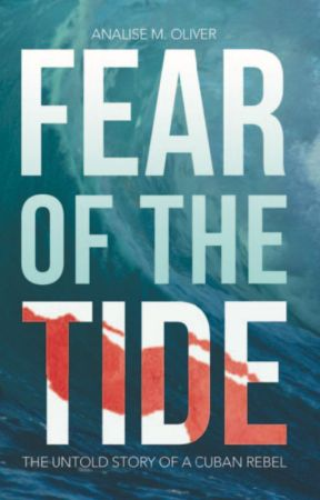 Fear of the Tide: The Untold Story of a Cuban Rebel by AnaliseMOliver