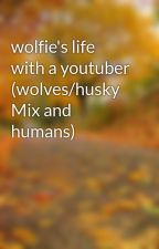 wolfie's life with a youtuber (wolves/husky Mix and humans) by babywolfie1