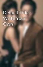 Default Title - Write Your Own by CarmelaAlthea