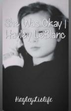 She Was Okay || HAYLEY LEBLANC by HayleyLislife