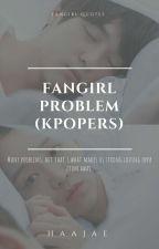 Fangirl Problem (KPOPERS) by haajae