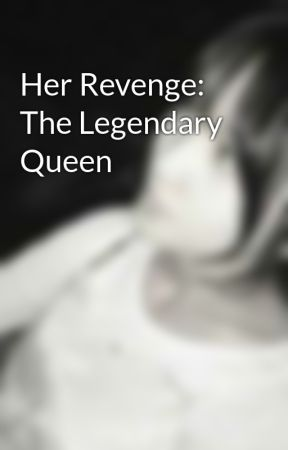 Her Revenge: The Legendary Queen  by Anonymous_Fan28