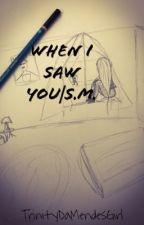 When I saw you|S.M. by TrinityDaMendesGirl
