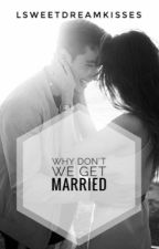 WHY DON'T WE GET MARRIED  by Lsweetdreamkisses