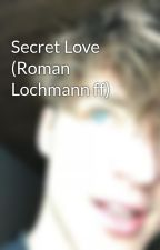 Secret Love (Roman Lochmann ff) by xalxssaa