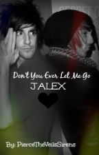 Don't You Ever Let Me Go. (Jalex) by PierceTheVeilsSirens