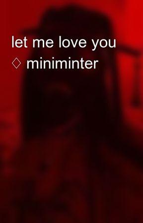 let me love you ♢ miniminter  by Lia24x