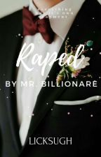 Raped by Mr.Billionaire(complete) by LIGSI_11