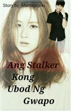 Ang Stalker Kong Ubod Ng Gwapo -- by: MAMEPIPOU (MUST READ) by DrinkWithThat