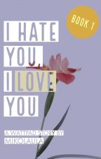 I Hate You, I Love You ❁Book 1❁ by mikolalila