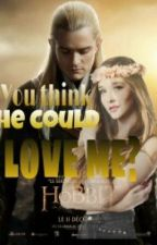 You think he could Love me? (A Legolas fanfiction) by MydearELF