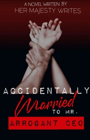 Accidentally Married to Mr. Arrogant CEO (UNDER MAJOR EDITING) by HerMajestyWrites