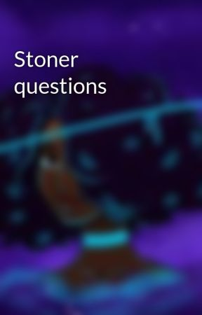 Stoner questions by rape_face