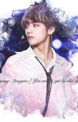 (Tạm drop) [ Kim Taehyung - Imagine] Yêu em, cô gái bé nhỏ của anh
