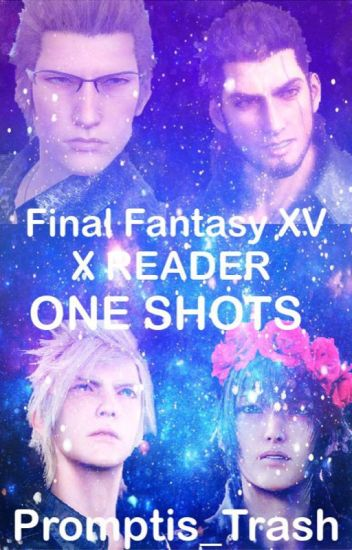 Final Fantasy XV x Reader ONESHOTS