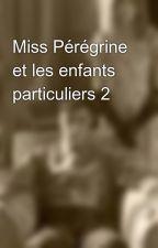 Miss Pérégrine et les enfants particuliers 2 by MissStory1605
