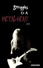 Struggles Of A Metalhead: Pt 2 by Deductivism