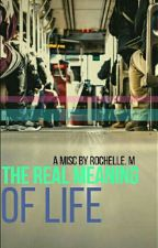 The Real Meaning Of Life (Regular Updates)  by ShellyBelly0110
