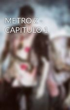 METRO Z - CAPITULO 1 by user01359879