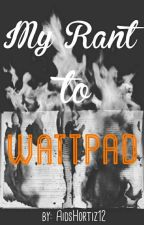 My Rant To Wattpad by AidsHortiz12