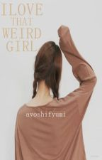 I Love That Weird Girl (Completed) by AyoshiFyumi