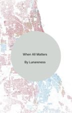 When All Matters by LunarenessBookLover