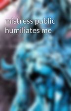 mistress public humiliates me  by Platinumsissy