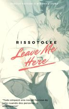 Leave Me Here by RissotoLee