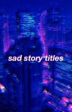 sad story titles by dolantwinsdimples