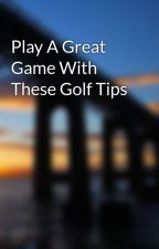 Play A Great Game With These Golf Tips by danko2