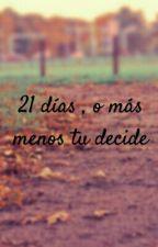 21 días , o más o menos tu decide by AngieArriaza