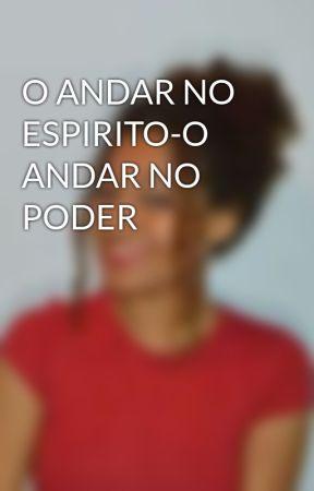 O ANDAR NO ESPIRITO-O ANDAR NO PODER by KeylaMaslow8
