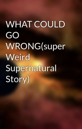WHAT COULD GO WRONG(super Weird Supernatural Story) by bobaasboer