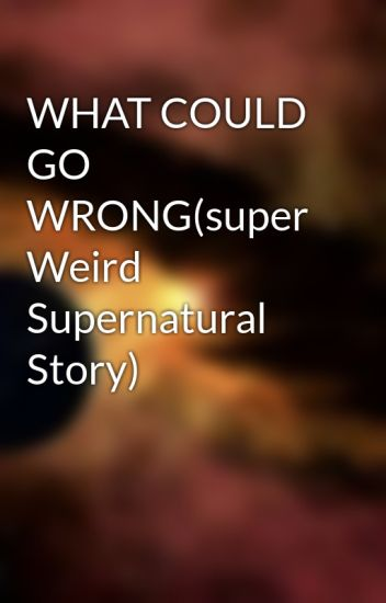 WHAT COULD GO WRONG(super Weird Supernatural Story)