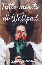 Tutto merito di Wattpad by ragazzaspensierata_