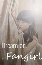 Dream on, Fangirl! by marieeee____
