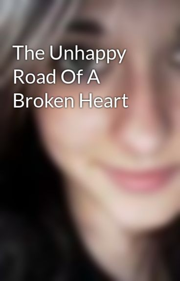 The Unhappy Road Of A Broken Heart by HEARTxBROOKENx