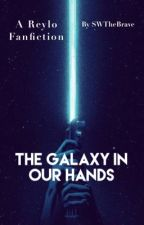 The Galaxy in Our Hands: A Star Wars Reylo Fanfiction  by swthebrave