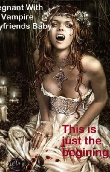 Pregnant With My Vampire Boyfriends Baby   --- Book 1: The Begining