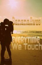 Every Time We Touch by BananaAwes
