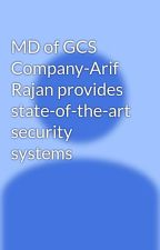 MD of GCS Company-Arif Rajan provides state-of-the-art security systems by arifrajan